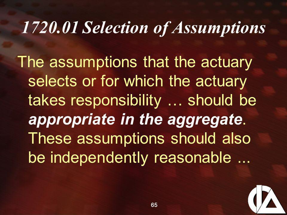 65 1720.01 Selection of Assumptions The assumptions that the actuary selects or for which the actuary takes responsibility … should be appropriate in the aggregate.