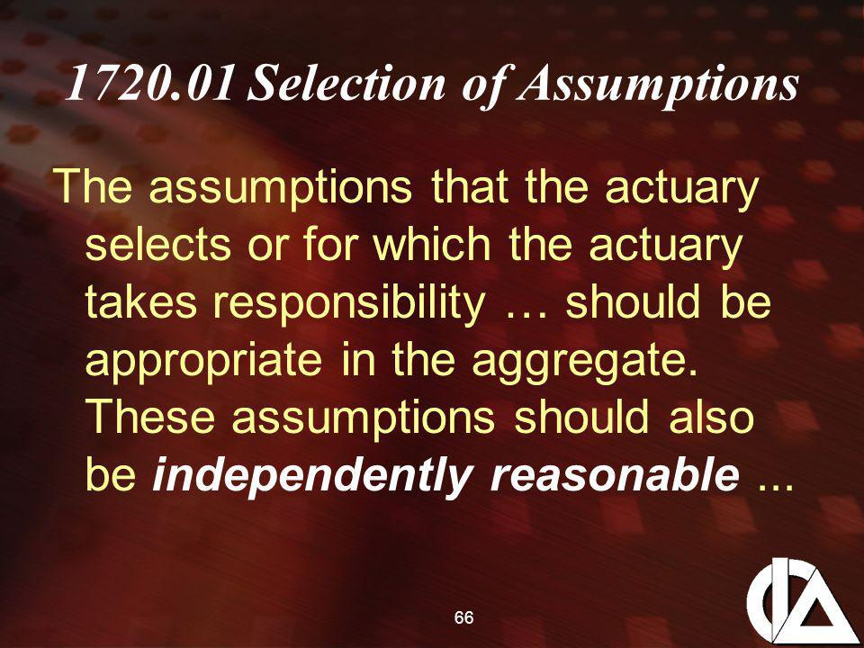 66 1720.01 Selection of Assumptions The assumptions that the actuary selects or for which the actuary takes responsibility … should be appropriate in the aggregate.