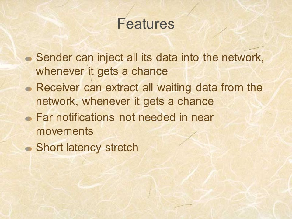 Features Sender can inject all its data into the network, whenever it gets a chance Receiver can extract all waiting data from the network, whenever i