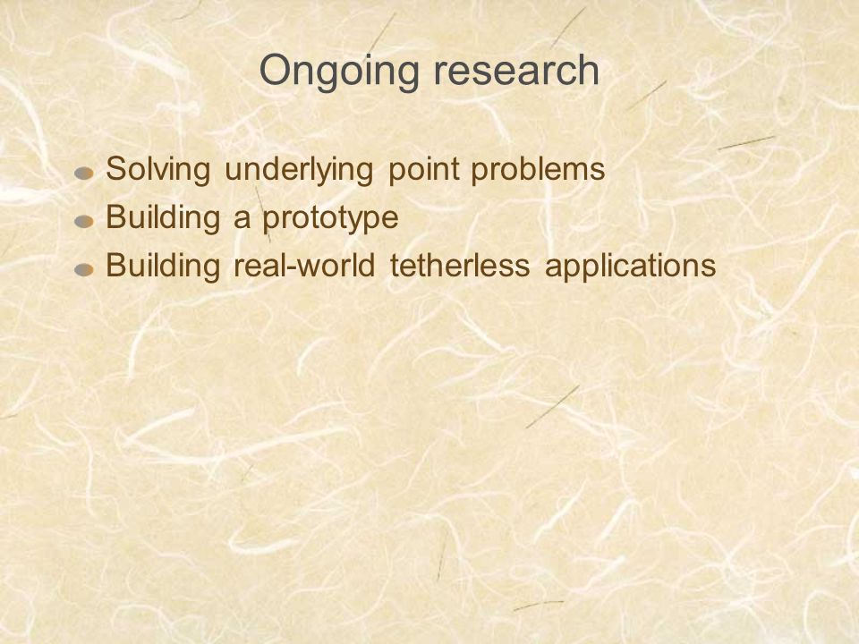 Ongoing research Solving underlying point problems Building a prototype Building real-world tetherless applications