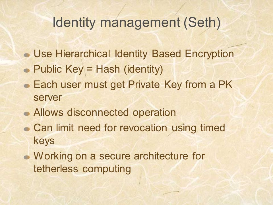 Identity management (Seth) Use Hierarchical Identity Based Encryption Public Key = Hash (identity) Each user must get Private Key from a PK server All