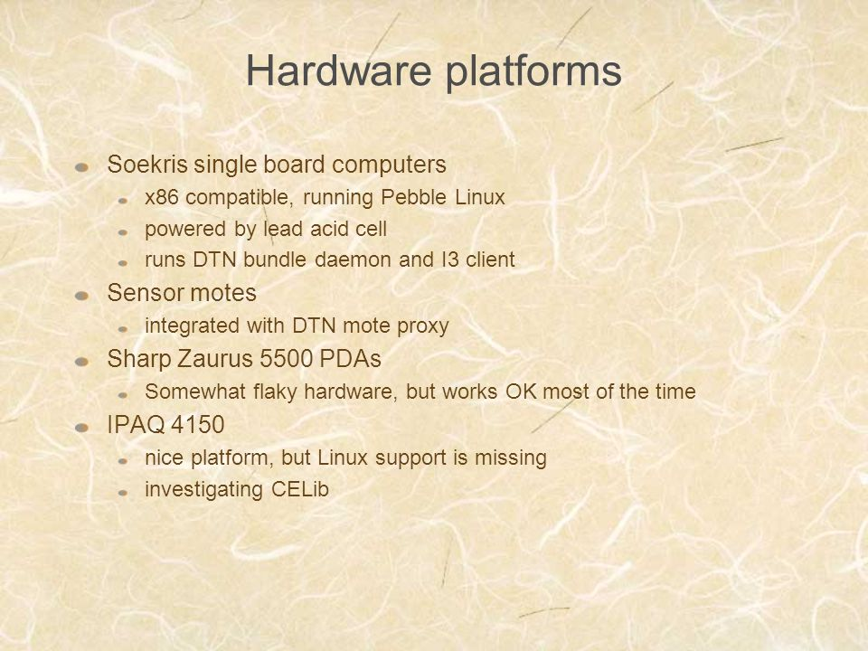 Hardware platforms Soekris single board computers x86 compatible, running Pebble Linux powered by lead acid cell runs DTN bundle daemon and I3 client