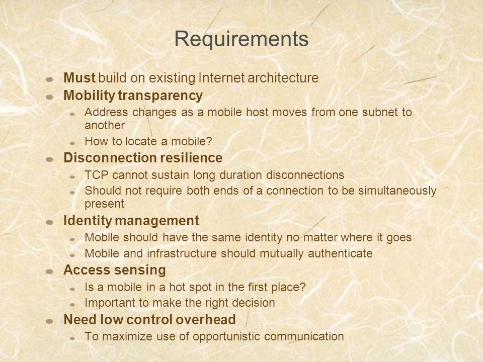 Requirements Must build on existing Internet architecture Mobility transparency Address changes as a mobile host moves from one subnet to another How