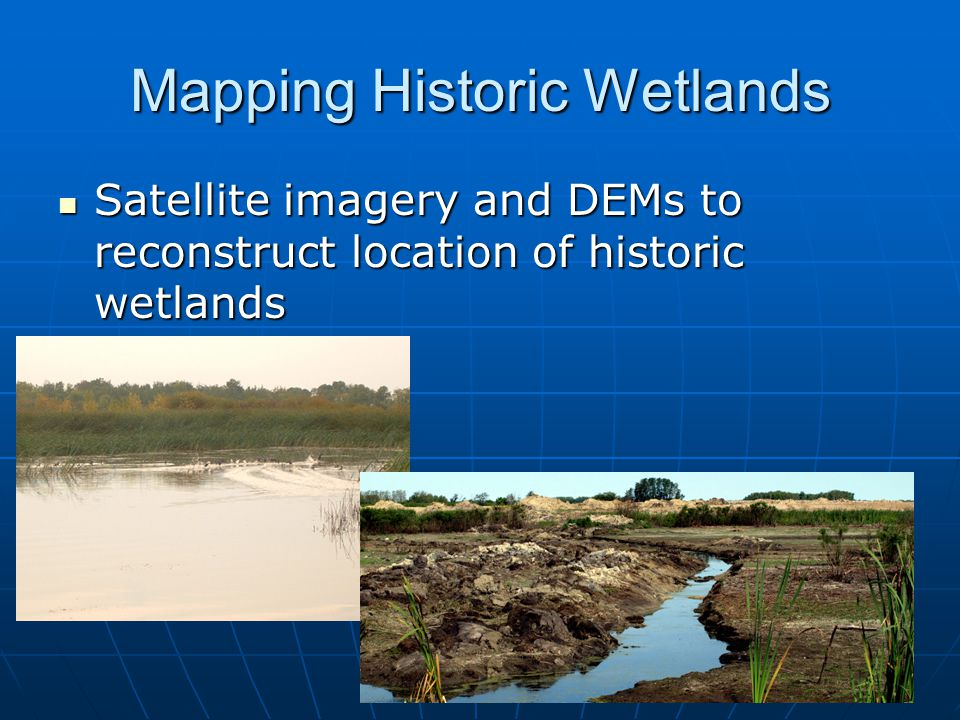 Mapping Historic Wetlands Satellite imagery and DEMs to reconstruct location of historic wetlands Satellite imagery and DEMs to reconstruct location of historic wetlands
