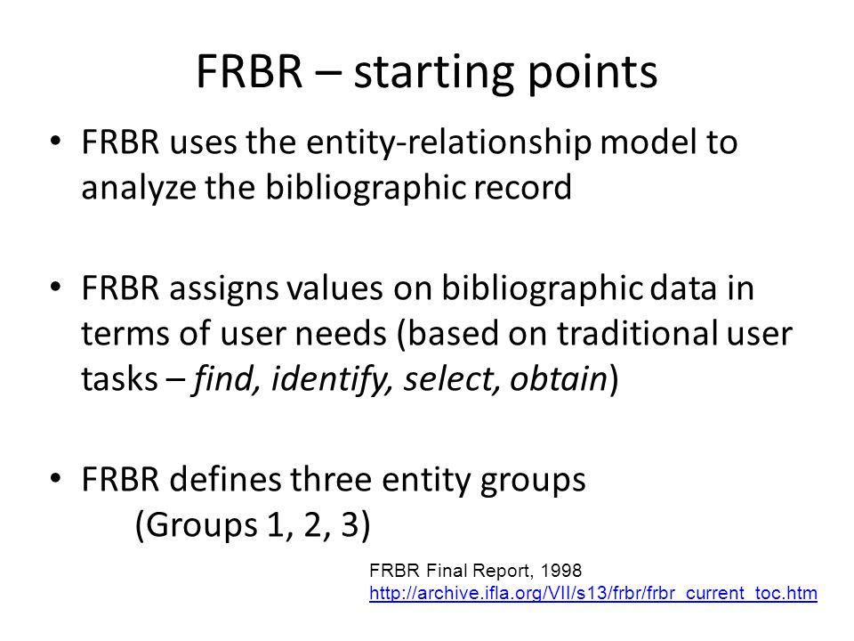 FRBR – starting points FRBR uses the entity-relationship model to analyze the bibliographic record FRBR assigns values on bibliographic data in terms of user needs (based on traditional user tasks – find, identify, select, obtain) FRBR defines three entity groups (Groups 1, 2, 3) FRBR Final Report,