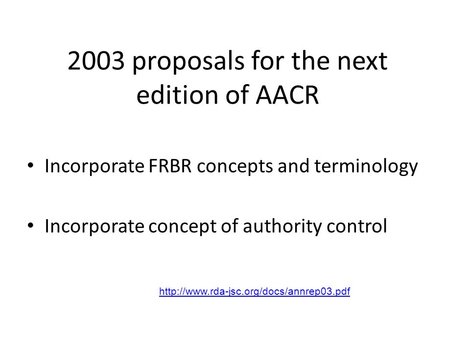 2003 proposals for the next edition of AACR Incorporate FRBR concepts and terminology Incorporate concept of authority control