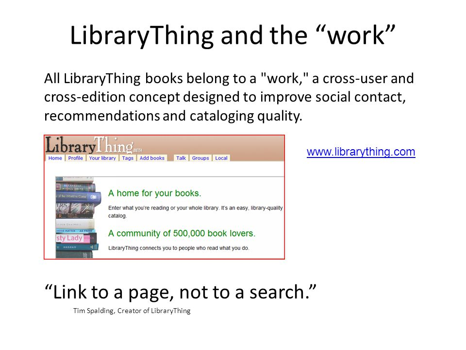 LibraryThing and the work All LibraryThing books belong to a work, a cross-user and cross-edition concept designed to improve social contact, recommendations and cataloging quality.