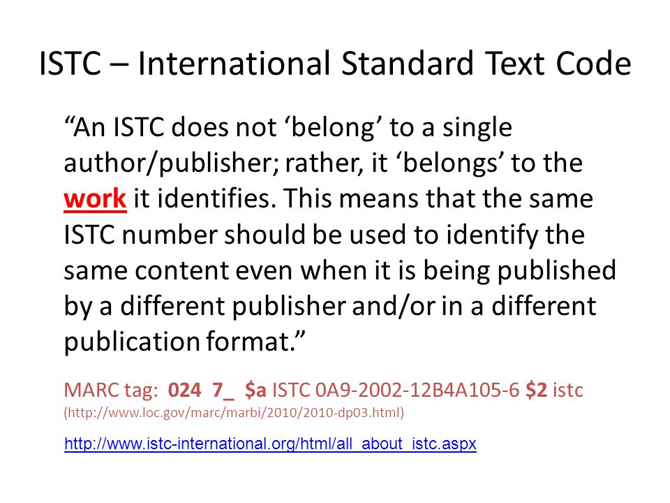 ISTC – International Standard Text Code An ISTC does not 'belong' to a single author/publisher; rather, it 'belongs' to the work it identifies.