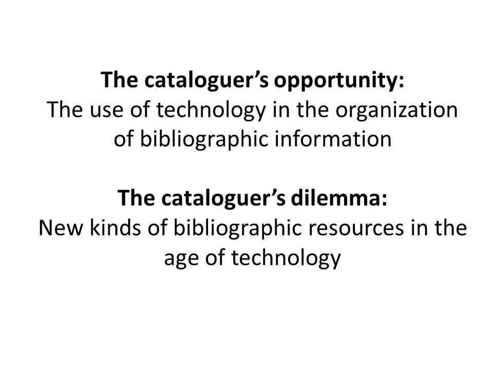 The cataloguer's opportunity: The use of technology in the organization of bibliographic information The cataloguer's dilemma: New kinds of bibliographic resources in the age of technology