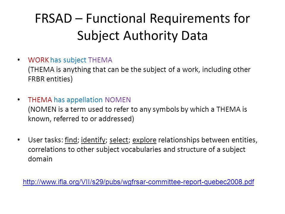 FRSAD – Functional Requirements for Subject Authority Data WORK has subject THEMA (THEMA is anything that can be the subject of a work, including other FRBR entities) THEMA has appellation NOMEN (NOMEN is a term used to refer to any symbols by which a THEMA is known, referred to or addressed) User tasks: find; identify; select; explore relationships between entities, correlations to other subject vocabularies and structure of a subject domain
