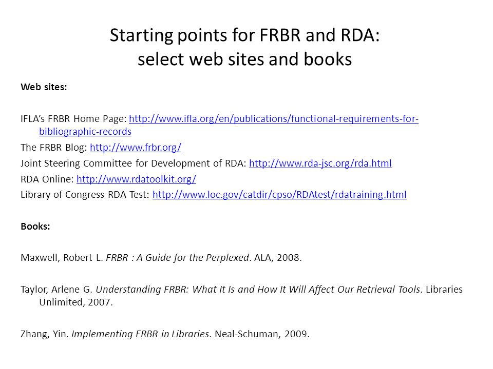 Starting points for FRBR and RDA: select web sites and books Web sites: IFLA's FRBR Home Page:   bibliographic-recordshttp://  bibliographic-records The FRBR Blog:   Joint Steering Committee for Development of RDA:   RDA Online:   Library of Congress RDA Test:   Books: Maxwell, Robert L.