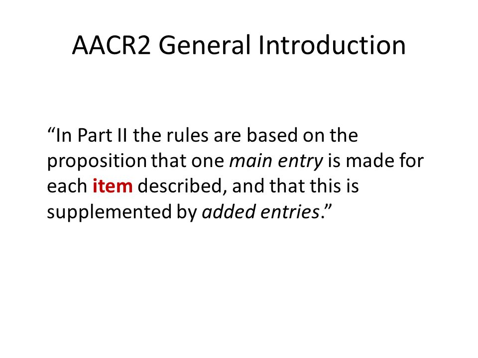 AACR2 General Introduction In Part II the rules are based on the proposition that one main entry is made for each item described, and that this is supplemented by added entries.