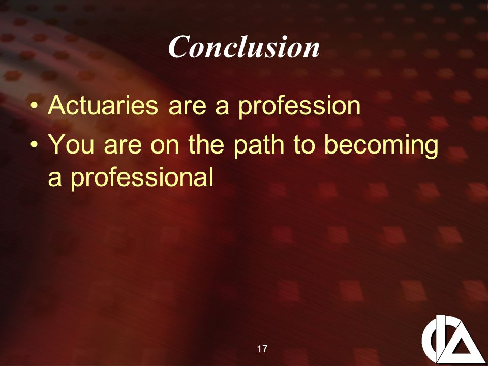 17 Conclusion Actuaries are a profession You are on the path to becoming a professional