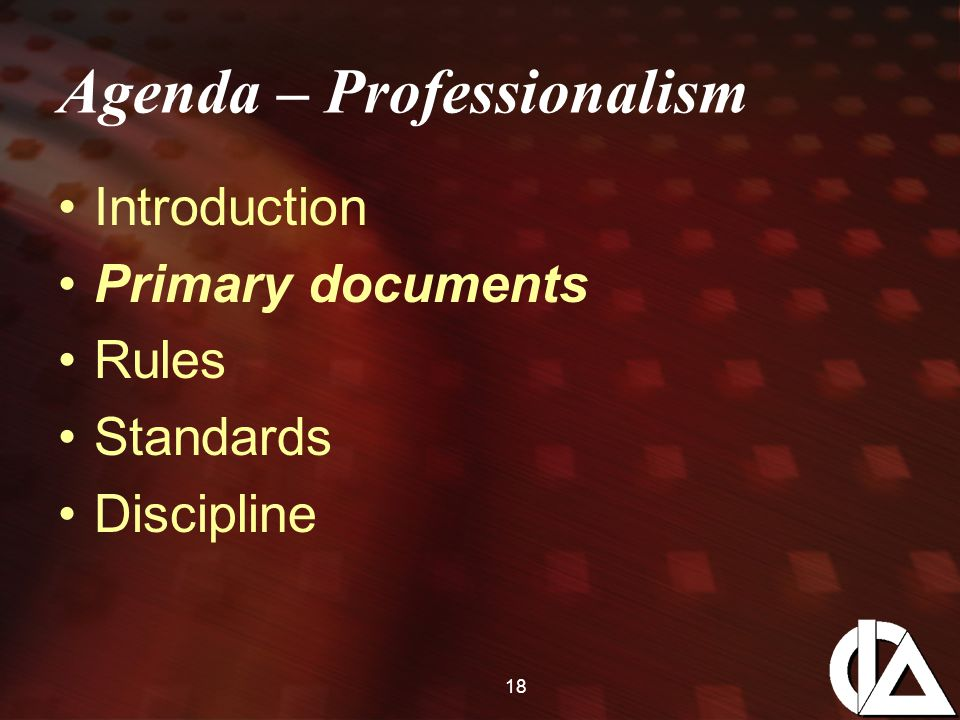 18 Agenda – Professionalism Introduction Primary documents Rules Standards Discipline