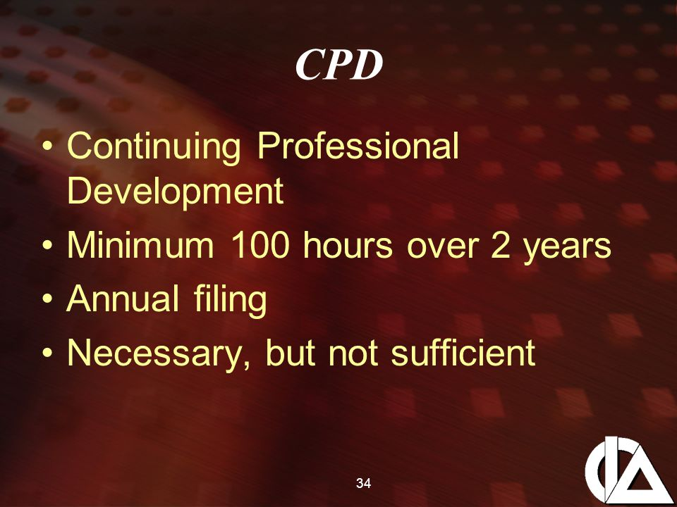 34 CPD Continuing Professional Development Minimum 100 hours over 2 years Annual filing Necessary, but not sufficient
