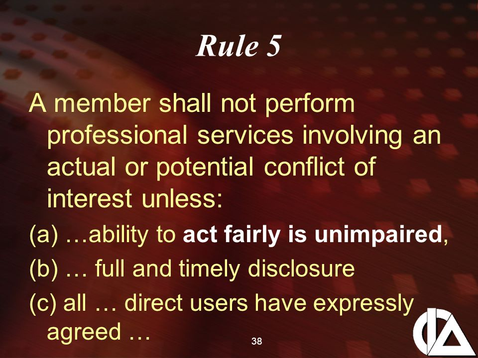 38 Rule 5 A member shall not perform professional services involving an actual or potential conflict of interest unless: (a) …ability to act fairly is unimpaired, (b) … full and timely disclosure (c) all … direct users have expressly agreed …