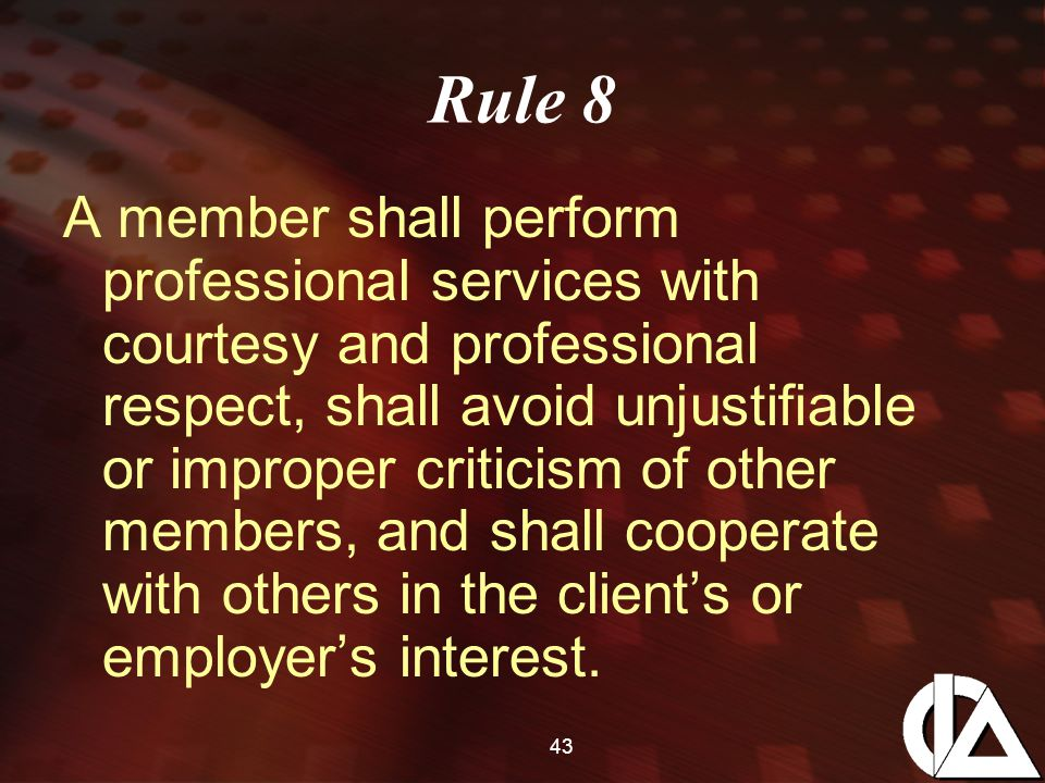 43 Rule 8 A member shall perform professional services with courtesy and professional respect, shall avoid unjustifiable or improper criticism of other members, and shall cooperate with others in the client's or employer's interest.