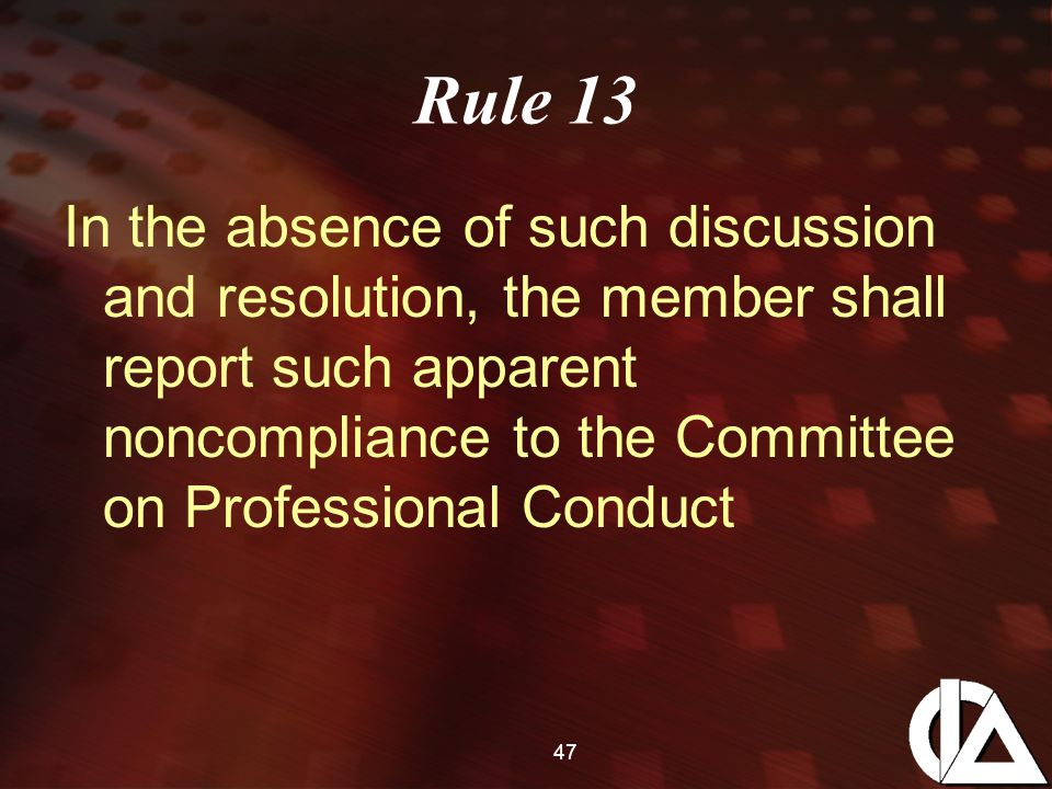 47 Rule 13 In the absence of such discussion and resolution, the member shall report such apparent noncompliance to the Committee on Professional Conduct