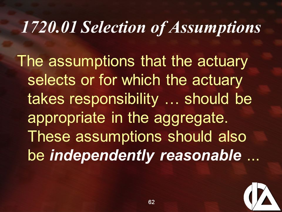 62 1720.01 Selection of Assumptions The assumptions that the actuary selects or for which the actuary takes responsibility … should be appropriate in the aggregate.
