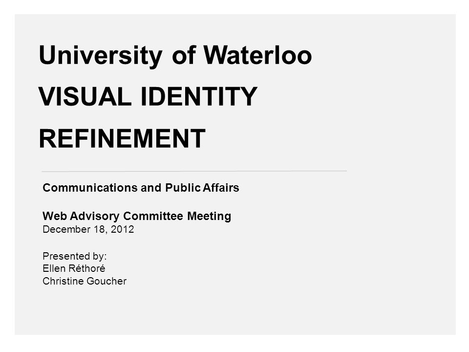 University of Waterloo VISUAL IDENTITY REFINEMENT Communications and Public Affairs Web Advisory Committee Meeting December 18, 2012 Presented by: Ellen Réthoré Christine Goucher