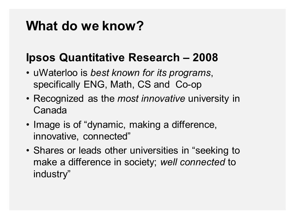 Ipsos Quantitative Research – 2008 uWaterloo is best known for its programs, specifically ENG, Math, CS and Co-op Recognized as the most innovative university in Canada Image is of dynamic, making a difference, innovative, connected Shares or leads other universities in seeking to make a difference in society; well connected to industry What do we know