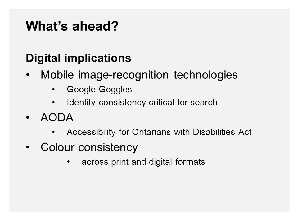 Digital implications Mobile image-recognition technologies Google Goggles Identity consistency critical for search AODA Accessibility for Ontarians with Disabilities Act Colour consistency across print and digital formats What's ahead