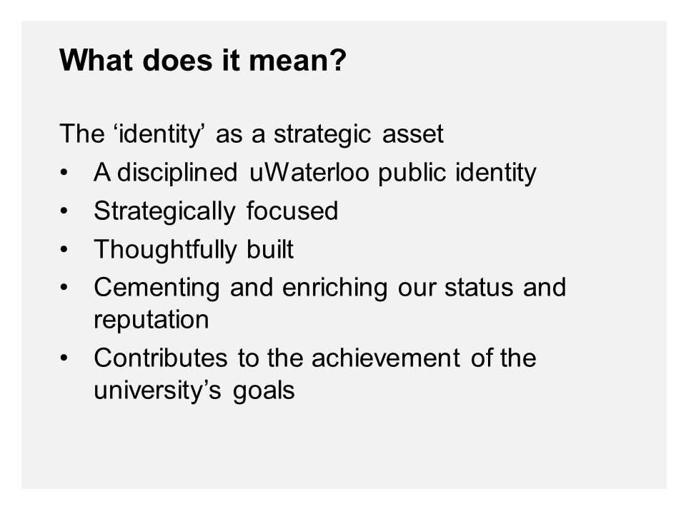 The 'identity' as a strategic asset A disciplined uWaterloo public identity Strategically focused Thoughtfully built Cementing and enriching our status and reputation Contributes to the achievement of the university's goals What does it mean