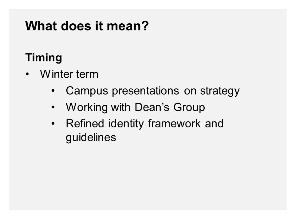 Timing Winter term Campus presentations on strategy Working with Dean's Group Refined identity framework and guidelines What does it mean
