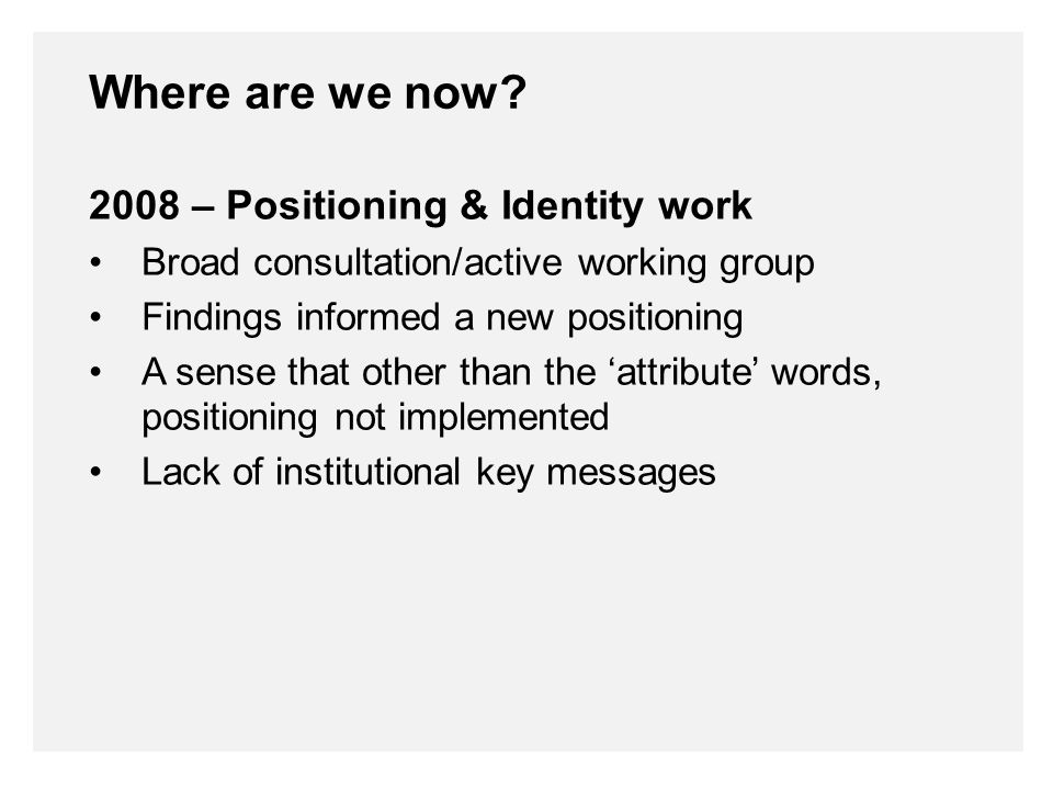 2008 – Positioning & Identity work Visual Identity University identity limited to new wordmark Introduced a Faculty colour palette Various design 'languages' Lacked an Identity Framework a clearly defined system for the institution Where are we now?