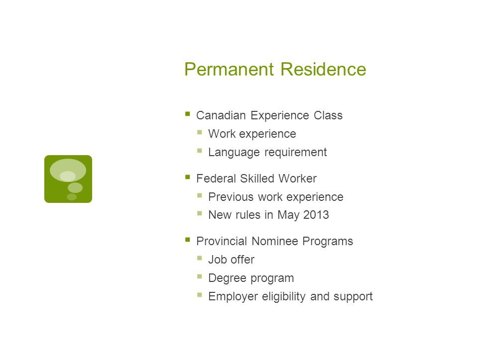 Permanent Residence  Canadian Experience Class  Work experience  Language requirement  Federal Skilled Worker  Previous work experience  New rules in May 2013  Provincial Nominee Programs  Job offer  Degree program  Employer eligibility and support