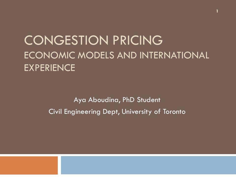 CONGESTION PRICING ECONOMIC MODELS AND INTERNATIONAL EXPERIENCE Aya Aboudina, PhD Student Civil Engineering Dept, University of Toronto 1