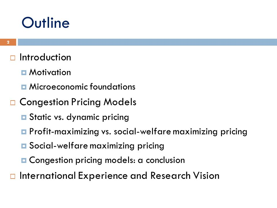 Outline  Introduction  Motivation  Microeconomic foundations  Congestion Pricing Models  Static vs. dynamic pricing  Profit-maximizing vs. socia