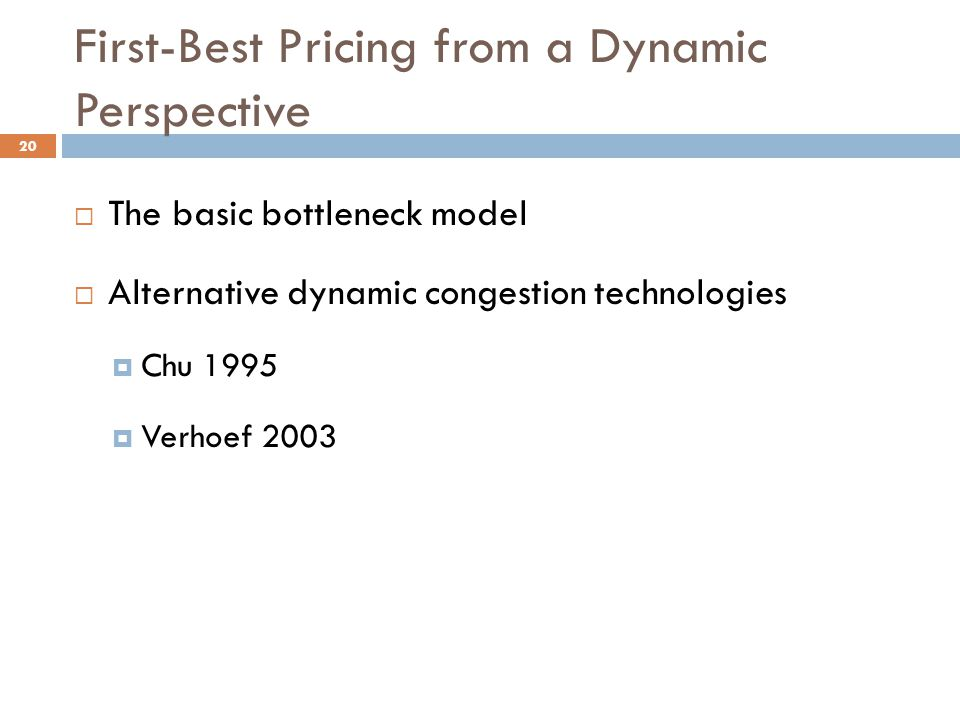First-Best Pricing from a Dynamic Perspective  The basic bottleneck model  Alternative dynamic congestion technologies  Chu 1995  Verhoef 2003 20