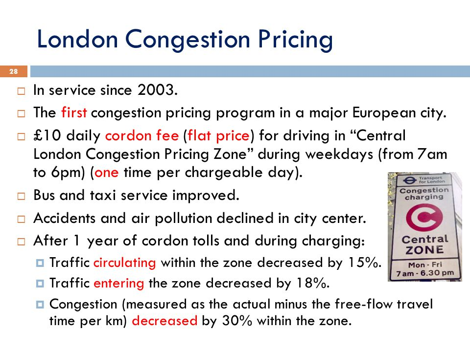 London Congestion Pricing 28  In service since 2003.  The first congestion pricing program in a major European city.  £10 daily cordon fee (flat pr
