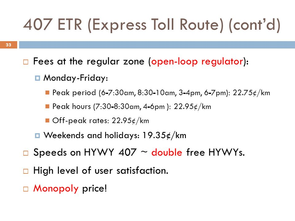 407 ETR (Express Toll Route) (cont'd) 33  Fees at the regular zone (open-loop regulator):  Monday-Friday: Peak period ( 6-7:30am, 8:30-10am, 3-4pm,