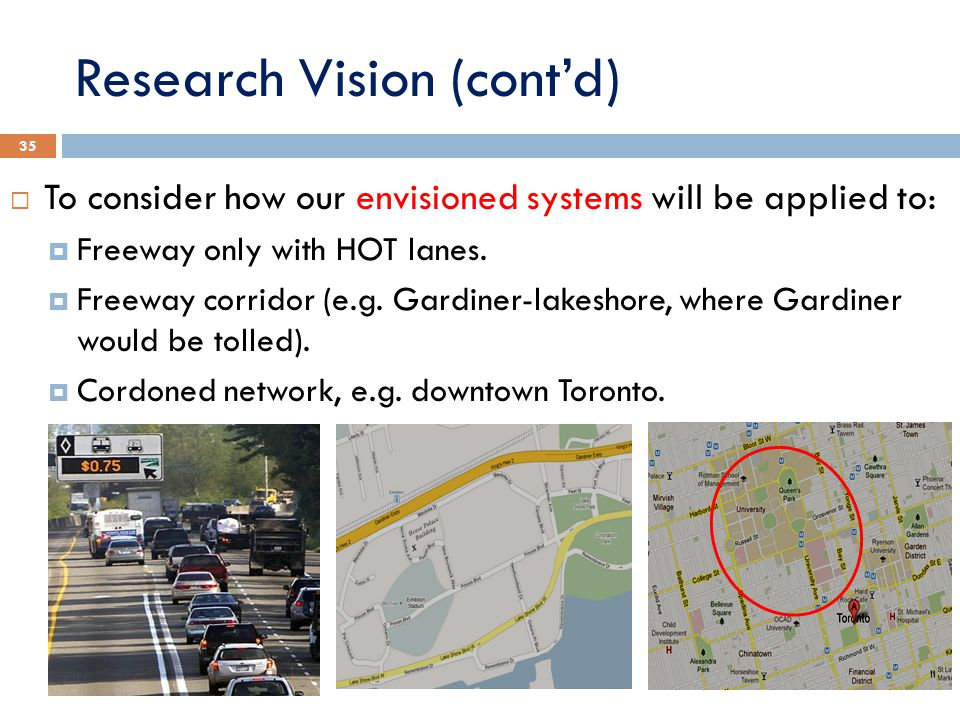 Research Vision (cont'd)  To consider how our envisioned systems will be applied to:  Freeway only with HOT lanes.  Freeway corridor (e.g. Gardiner