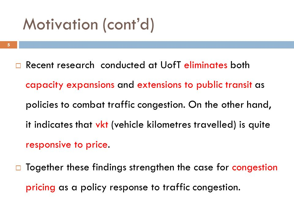 Motivation (cont'd)  Recent research conducted at UofT eliminates both capacity expansions and extensions to public transit as policies to combat tra