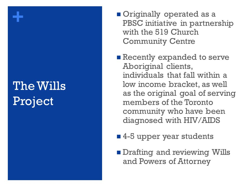 + The Wills Project Originally operated as a PBSC initiative in partnership with the 519 Church Community Centre Recently expanded to serve Aboriginal clients, individuals that fall within a low income bracket, as well as the original goal of serving members of the Toronto community who have been diagnosed with HIV/AIDS 4-5 upper year students Drafting and reviewing Wills and Powers of Attorney
