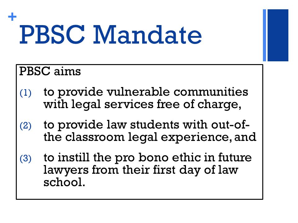 + PBSC Mandate PBSC aims (1) to provide vulnerable communities with legal services free of charge, (2) to provide law students with out-of- the classroom legal experience, and (3) to instill the pro bono ethic in future lawyers from their first day of law school.