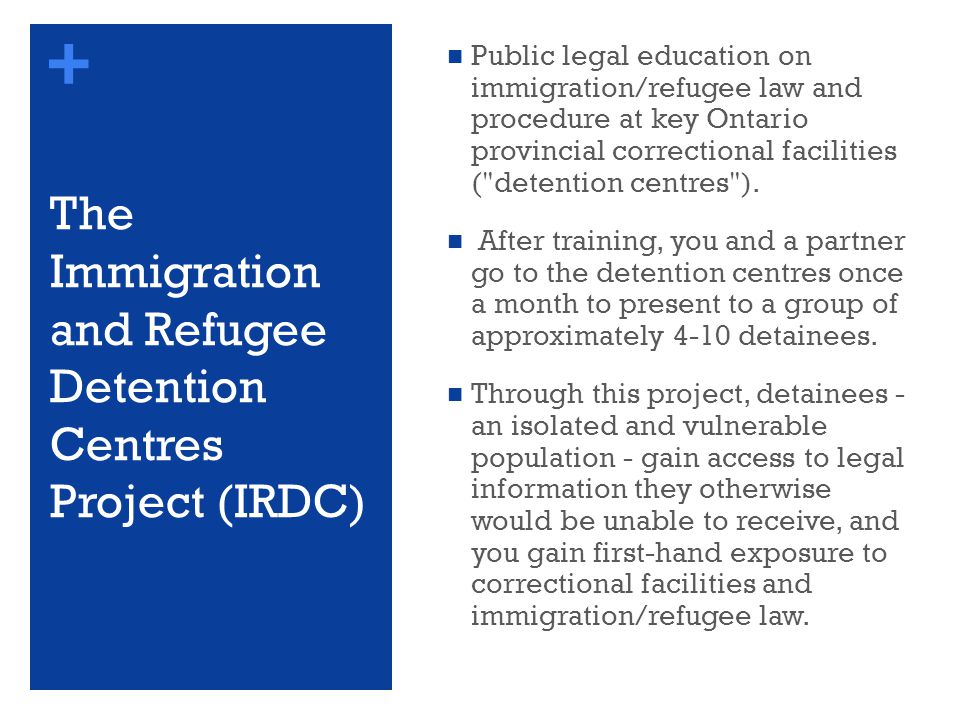 + The Immigration and Refugee Detention Centres Project (IRDC) Public legal education on immigration/refugee law and procedure at key Ontario provincial correctional facilities ( detention centres ).