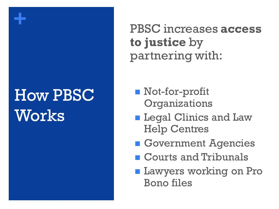 + How PBSC Works PBSC increases access to justice by partnering with: Not-for-profit Organizations Legal Clinics and Law Help Centres Government Agencies Courts and Tribunals Lawyers working on Pro Bono files