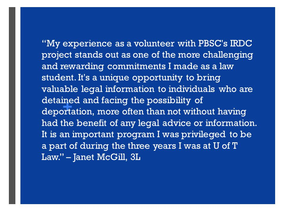 + My experience as a volunteer with PBSC s IRDC project stands out as one of the more challenging and rewarding commitments I made as a law student.