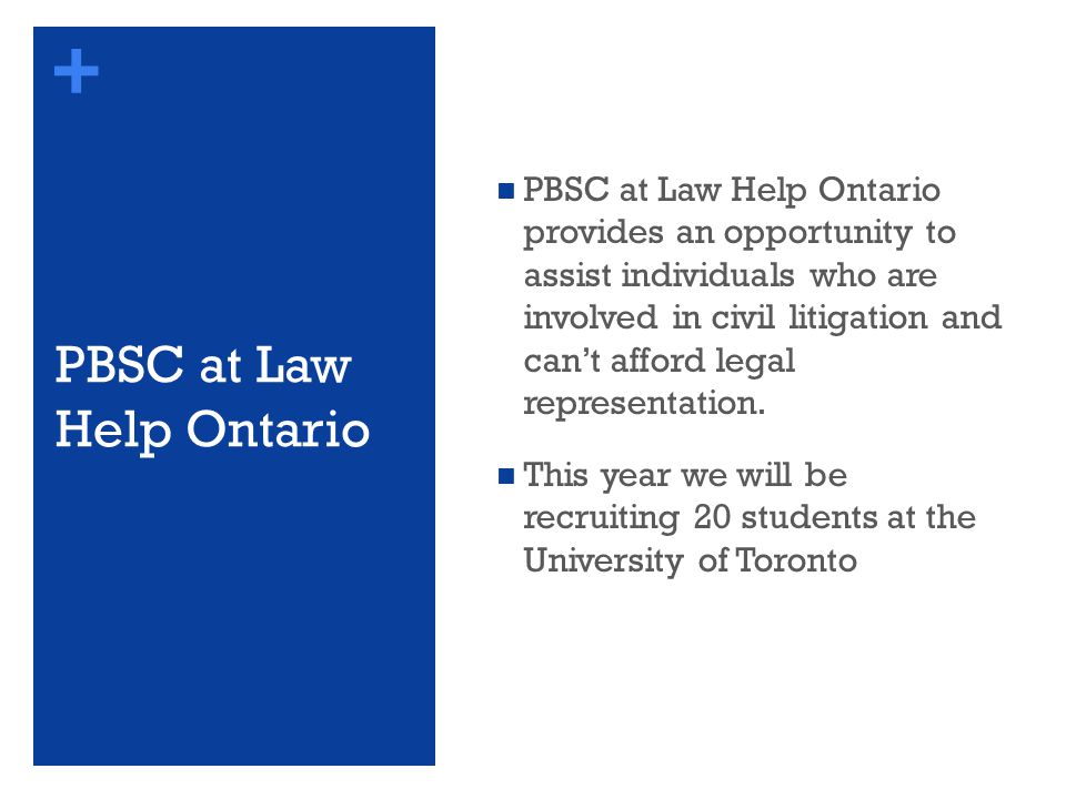 + PBSC at Law Help Ontario PBSC at Law Help Ontario provides an opportunity to assist individuals who are involved in civil litigation and can't afford legal representation.