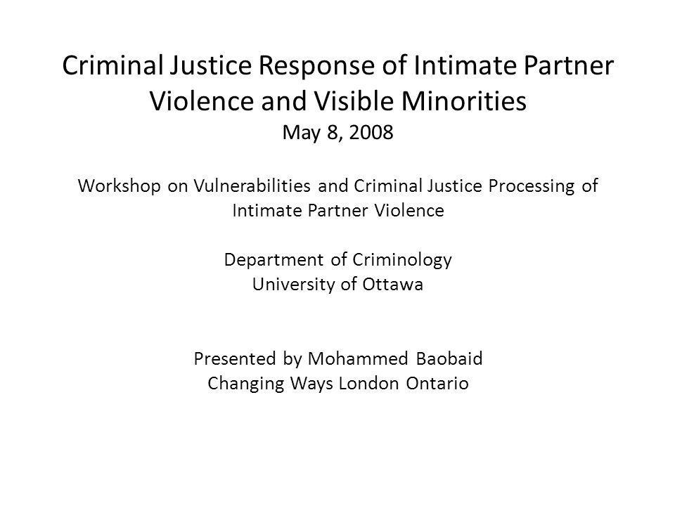 Criminal Justice Response of Intimate Partner Violence and Visible Minorities May 8, 2008 Workshop on Vulnerabilities and Criminal Justice Processing