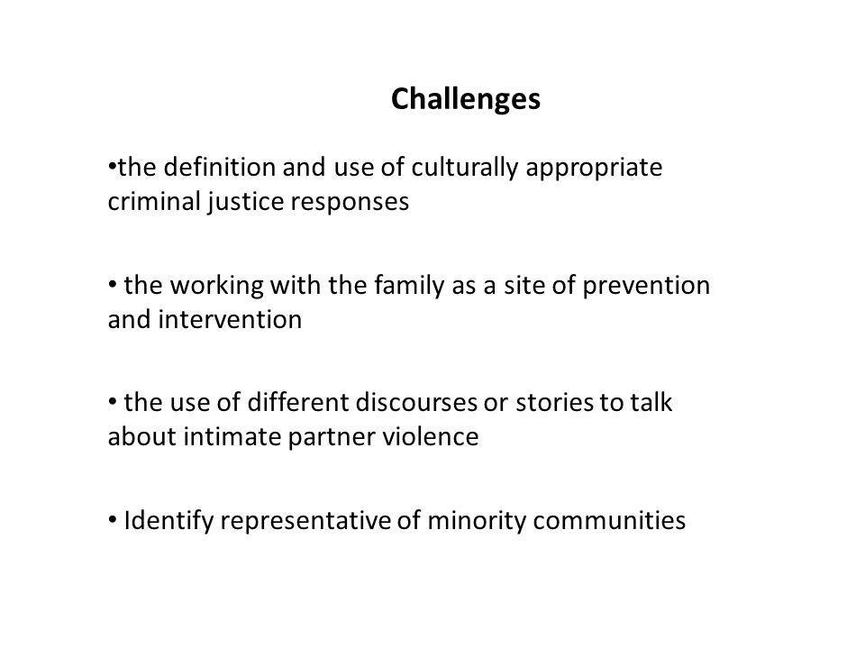 Challenges the definition and use of culturally appropriate criminal justice responses the working with the family as a site of prevention and intervention the use of different discourses or stories to talk about intimate partner violence Identify representative of minority communities