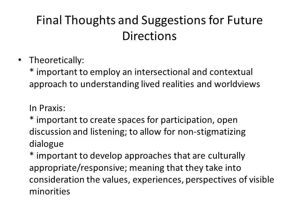 Final Thoughts and Suggestions for Future Directions Theoretically: * important to employ an intersectional and contextual approach to understanding l
