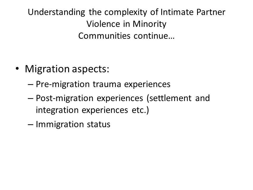 Understanding the complexity of Intimate Partner Violence in Minority Communities continue… Migration aspects: – Pre-migration trauma experiences – Post-migration experiences (settlement and integration experiences etc.) – Immigration status