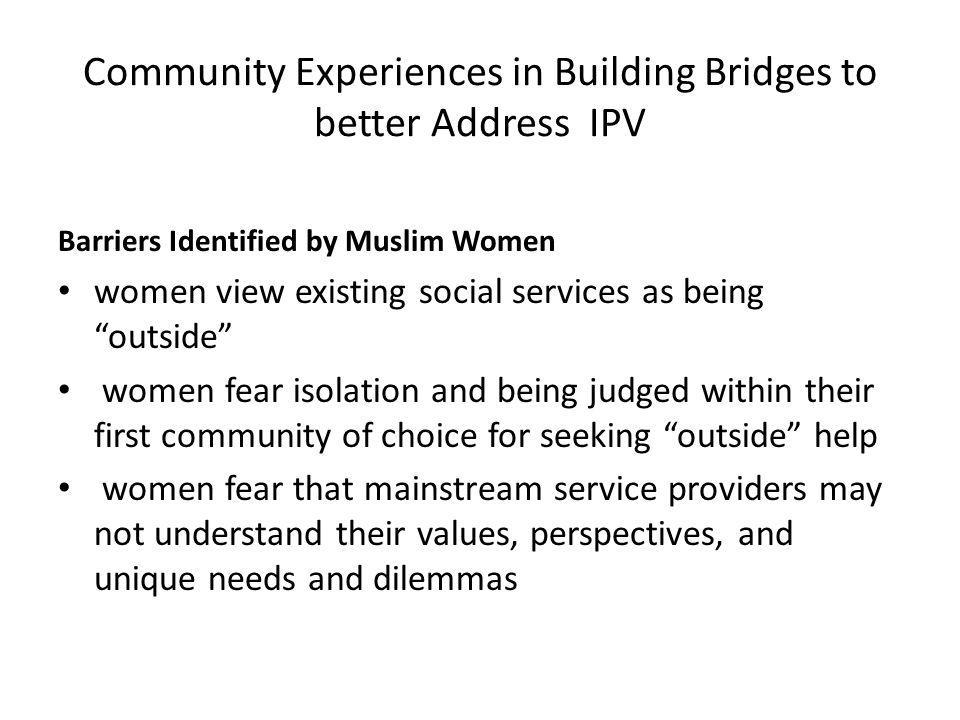 Community Experiences in Building Bridges to better Address IPV Barriers Identified by Muslim Women women view existing social services as being outside women fear isolation and being judged within their first community of choice for seeking outside help women fear that mainstream service providers may not understand their values, perspectives, and unique needs and dilemmas