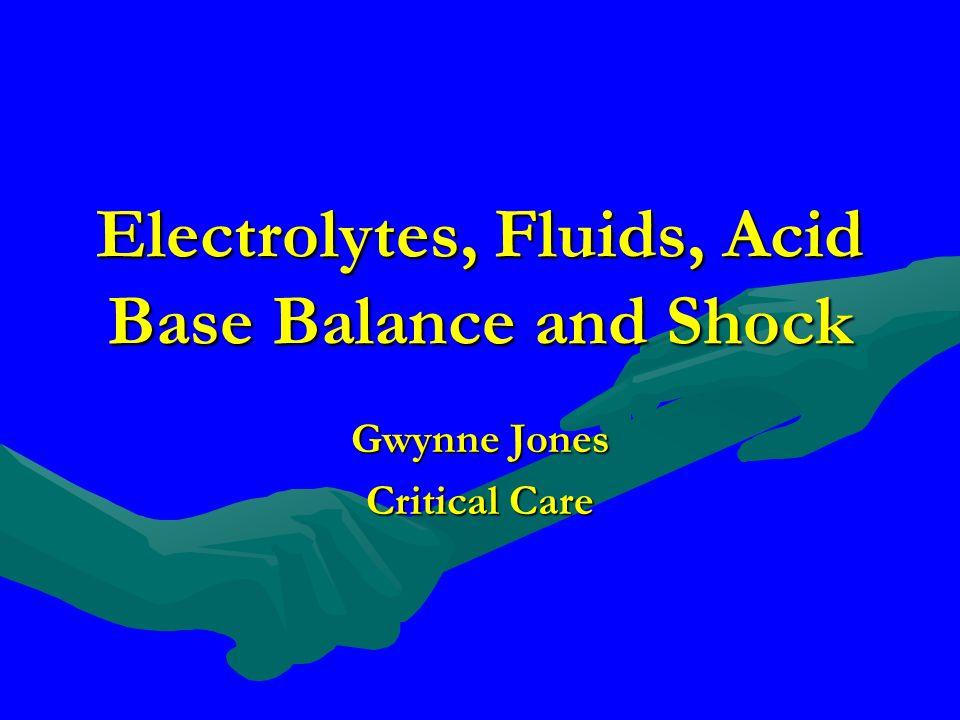 Electrolytes, Fluids, Acid Base Balance and Shock Gwynne Jones Critical Care