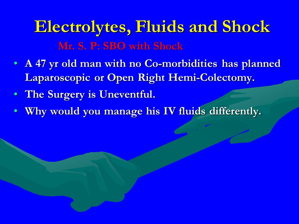 Electrolytes, Fluids and Shock A 47 yr old man with no Co-morbidities has planned Laparoscopic or Open Right Hemi-Colectomy.A 47 yr old man with no Co